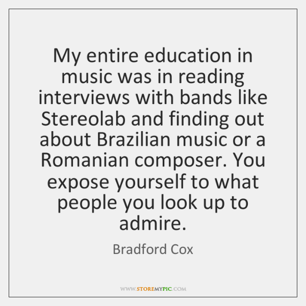 My entire education in music was in reading interviews with bands like ...
