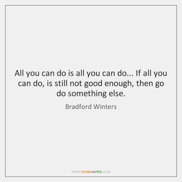 All you can do is all you can do... If all you ...