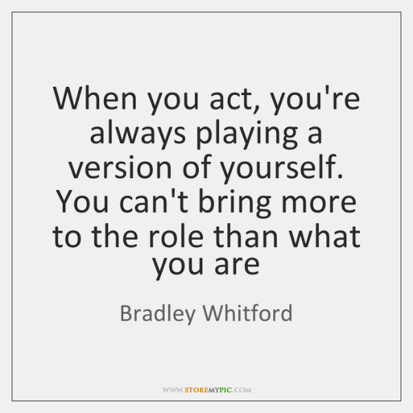 When you act, you're always playing a version of yourself. You can't ...