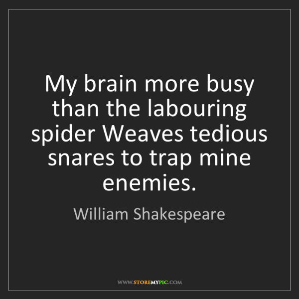 William Shakespeare: My brain more busy than the labouring spider Weaves tedious...