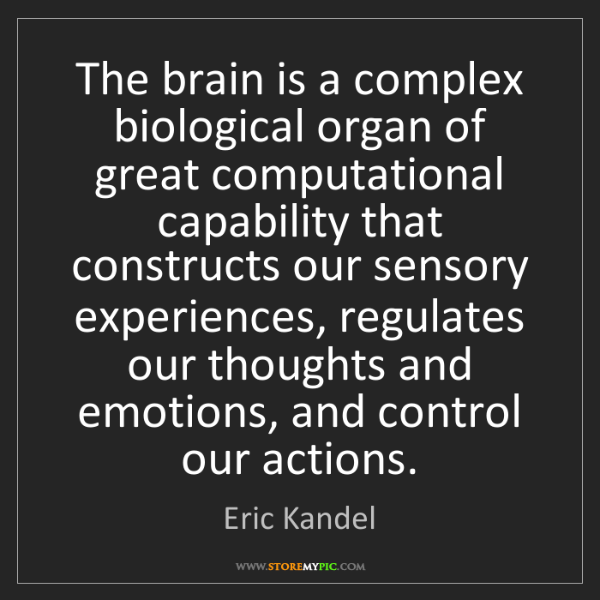 Eric Kandel: The brain is a complex biological organ of great computational...