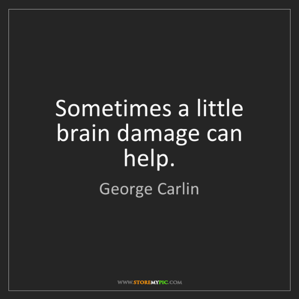 George Carlin: Sometimes a little brain damage can help.