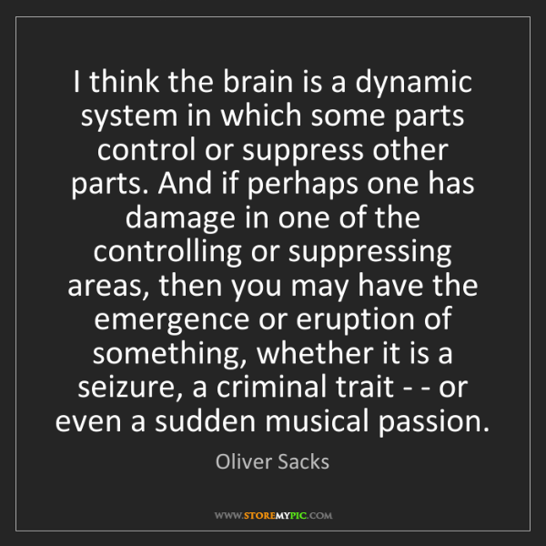 Oliver Sacks: I think the brain is a dynamic system in which some parts...
