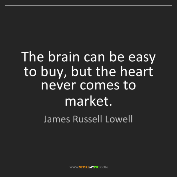 James Russell Lowell: The brain can be easy to buy, but the heart never comes...