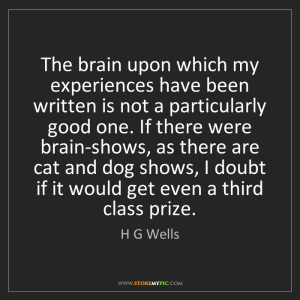 H G Wells: The brain upon which my experiences have been written...