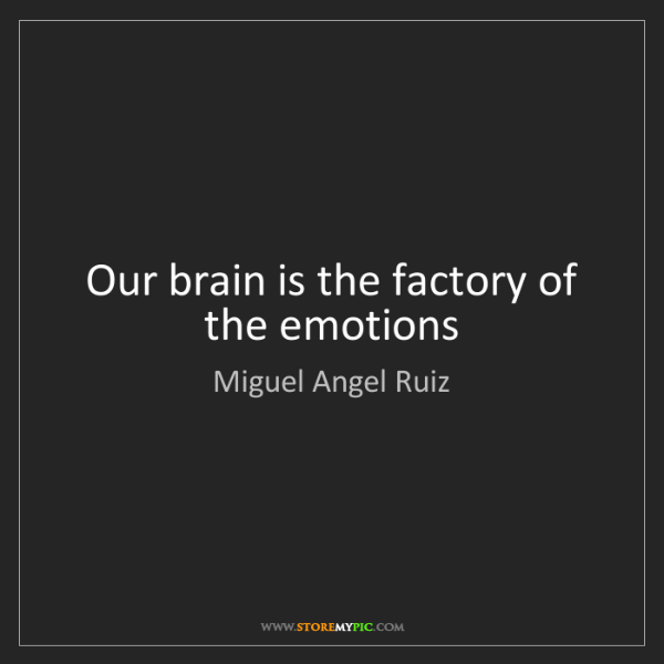 Miguel Angel Ruiz: Our brain is the factory of the emotions