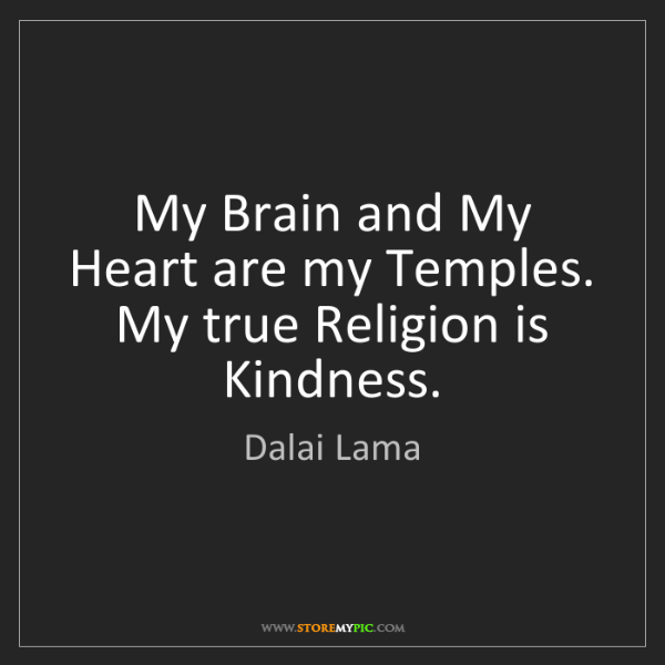 Dalai Lama: My Brain and My Heart are my Temples. My true Religion...