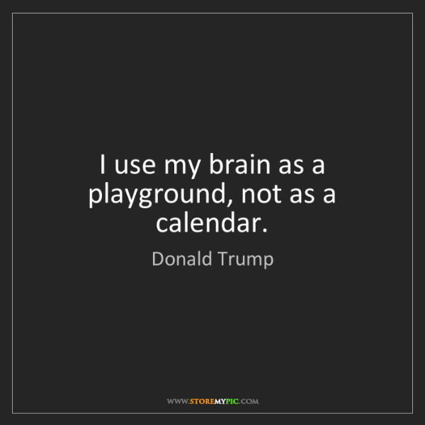 Donald Trump: I use my brain as a playground, not as a calendar.