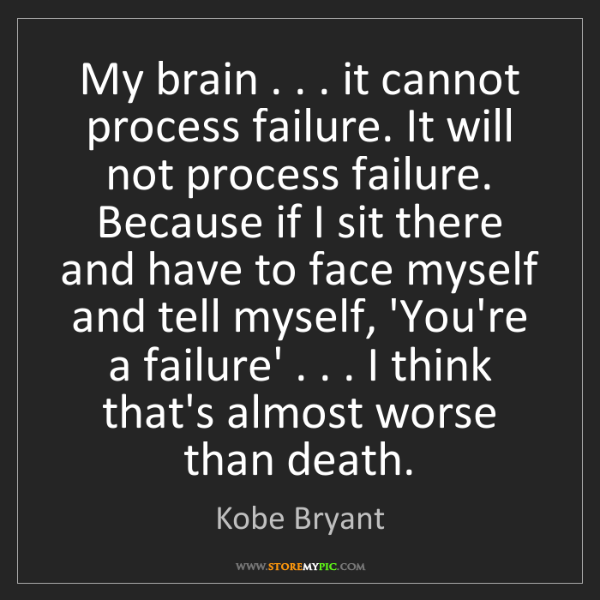 Kobe Bryant: My brain . . . it cannot process failure. It will not...