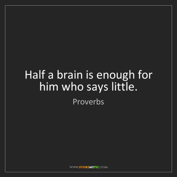Proverbs: Half a brain is enough for him who says little.