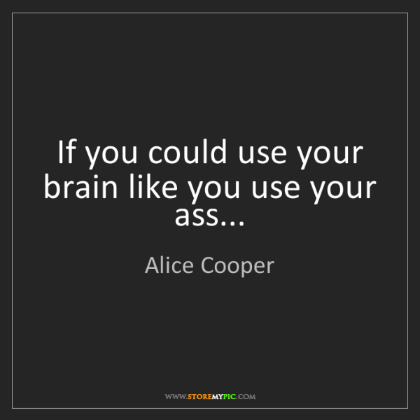Alice Cooper: If you could use your brain like you use your ass...