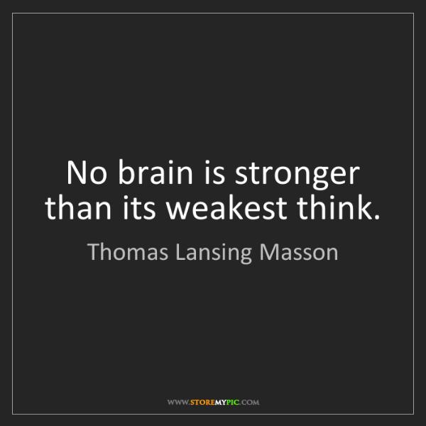 Thomas Lansing Masson: No brain is stronger than its weakest think.