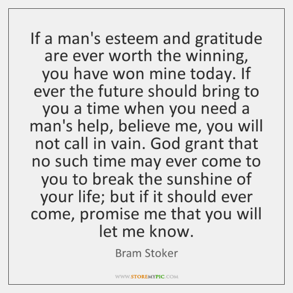 If a man's esteem and gratitude are ever worth the winning, you ...