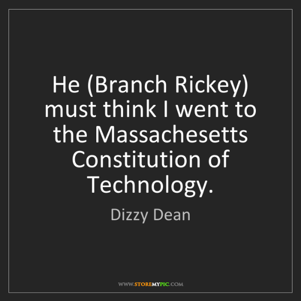 Dizzy Dean: He (Branch Rickey) must think I went to the Massachesetts...