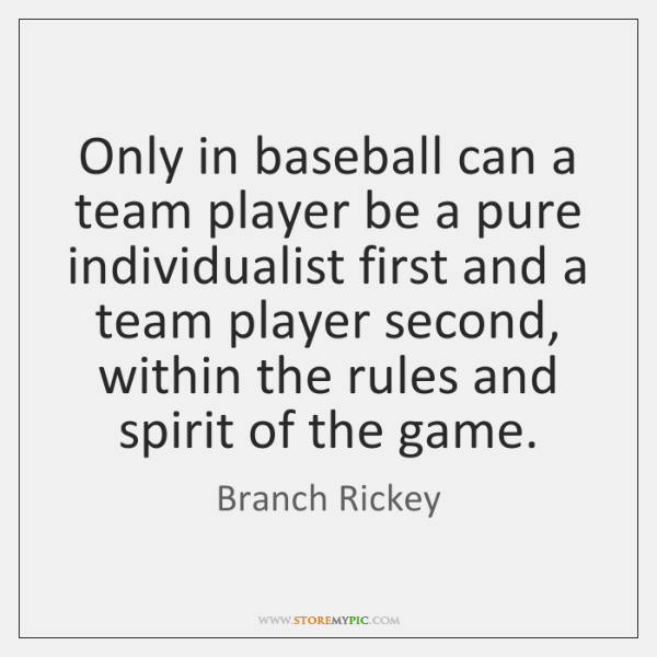 Only in baseball can a team player be a pure individualist first ...
