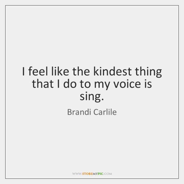 I feel like the kindest thing that I do to my voice ...