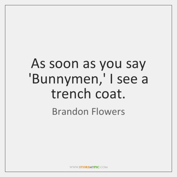 As soon as you say 'Bunnymen,' I see a trench coat.