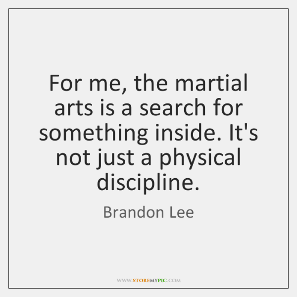 For me, the martial arts is a search for something inside. It's ...