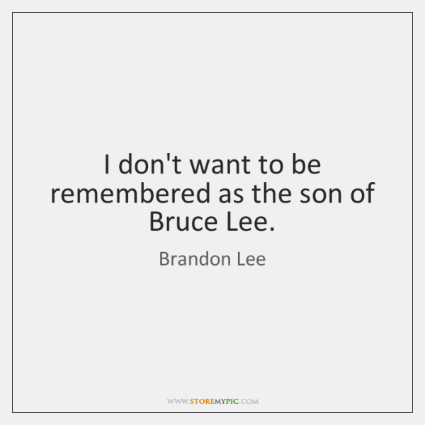 I don't want to be remembered as the son of Bruce Lee.