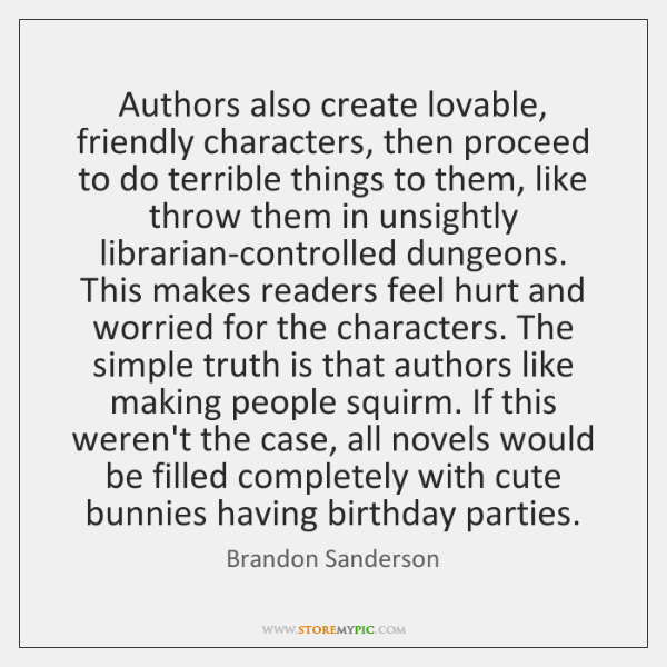 Authors also create lovable, friendly characters, then proceed to do terrible things ...