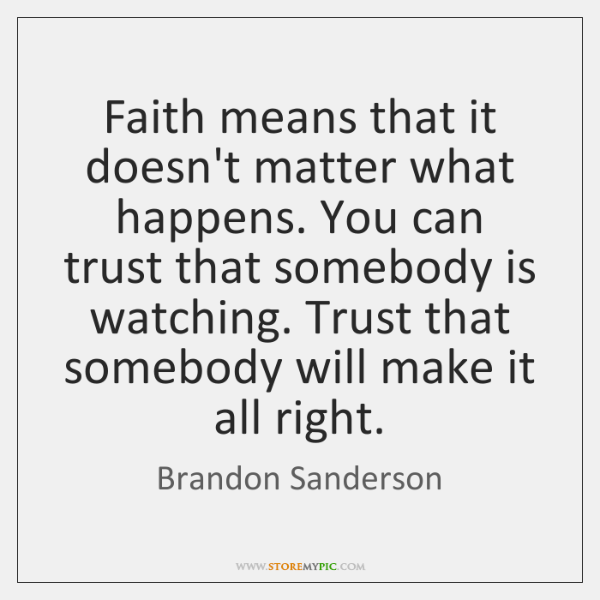 Faith means that it doesn't matter what happens. You can trust that ...