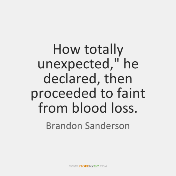 "How totally unexpected,"" he declared, then proceeded to faint from blood loss."