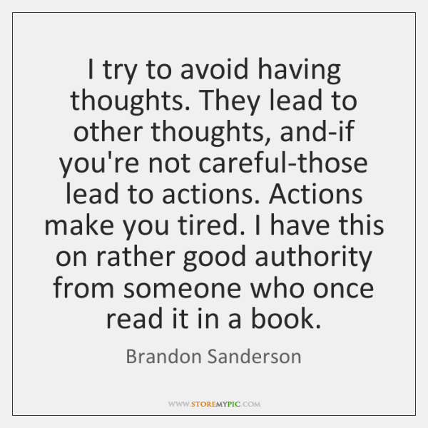 I try to avoid having thoughts. They lead to other thoughts, and-if ...