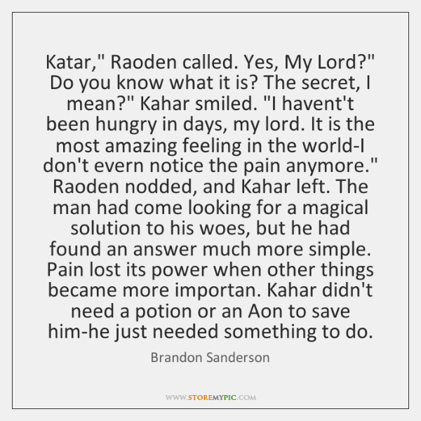 "Katar,"" Raoden called. Yes, My Lord?"" Do you know what it is? ..."