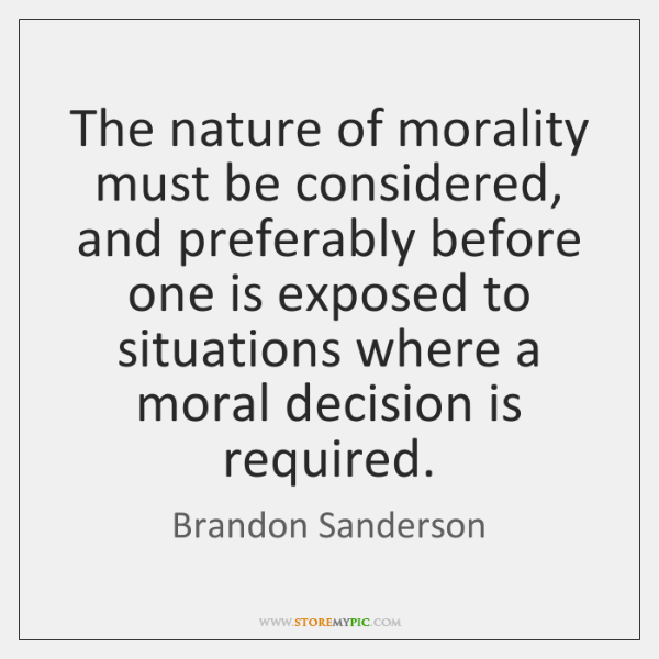 The nature of morality must be considered, and preferably before one is ...