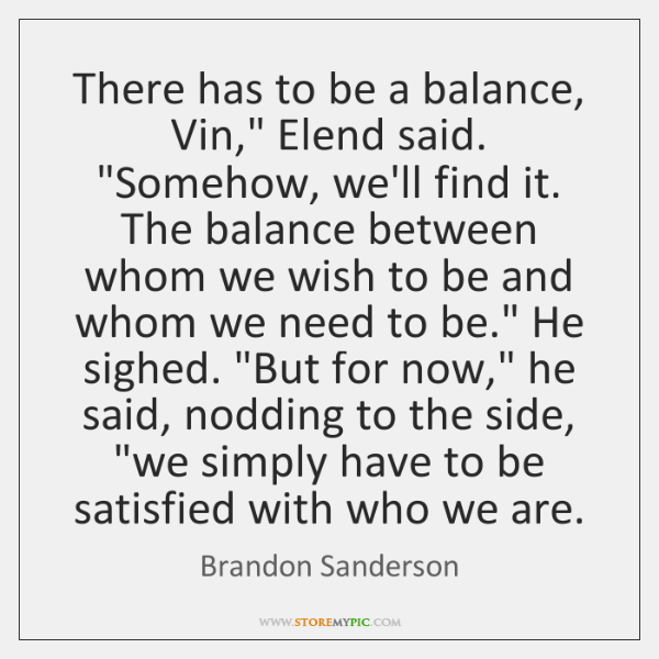"There has to be a balance, Vin,"" Elend said. ""Somehow, we'll find ..."