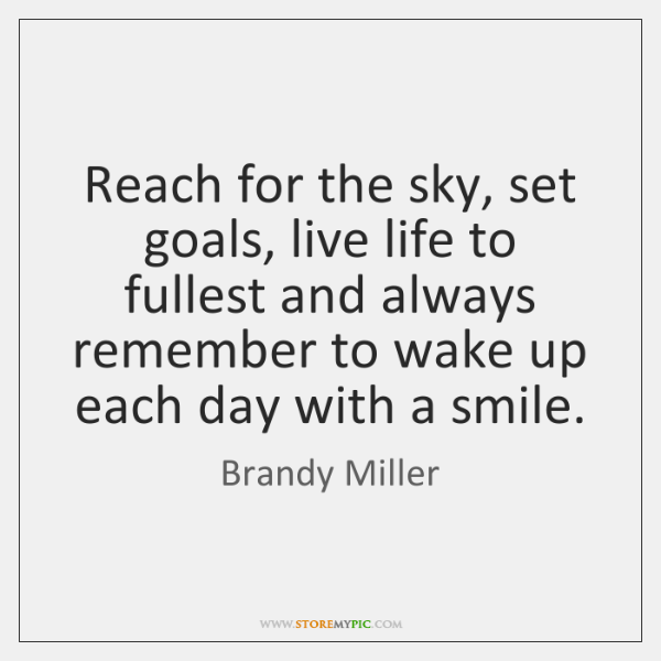 Reach for the sky, set goals, live life to fullest and always ...