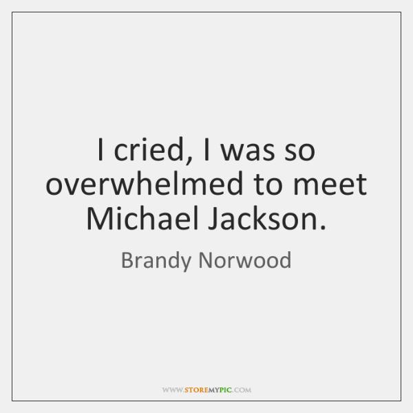 I cried, I was so overwhelmed to meet Michael Jackson.