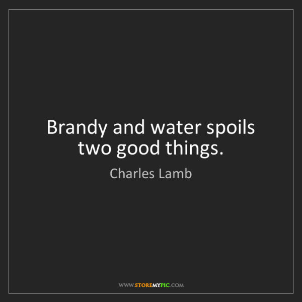 Charles Lamb: Brandy and water spoils two good things.