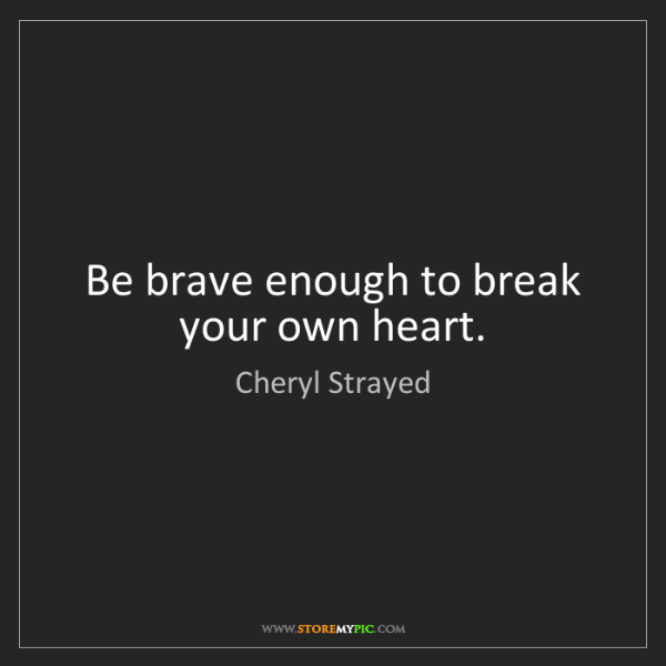 Cheryl Strayed: Be brave enough to break your own heart.