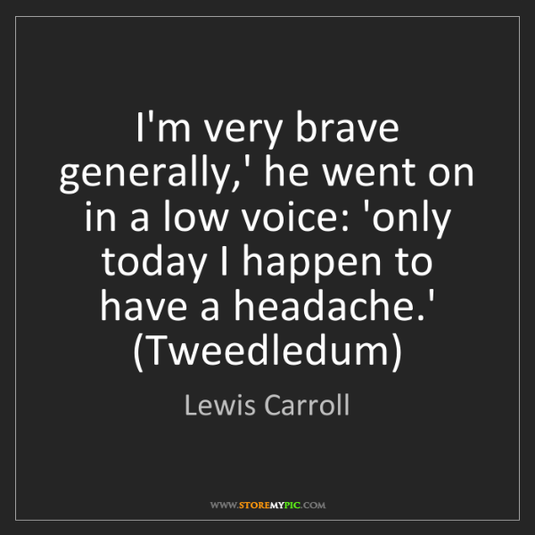 Lewis Carroll: I'm very brave generally,' he went on in a low voice:...