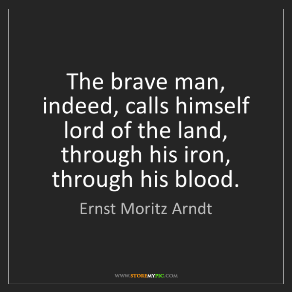 Ernst Moritz Arndt: The brave man, indeed, calls himself lord of the land,...