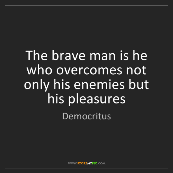 Democritus: The brave man is he who overcomes not only his enemies...
