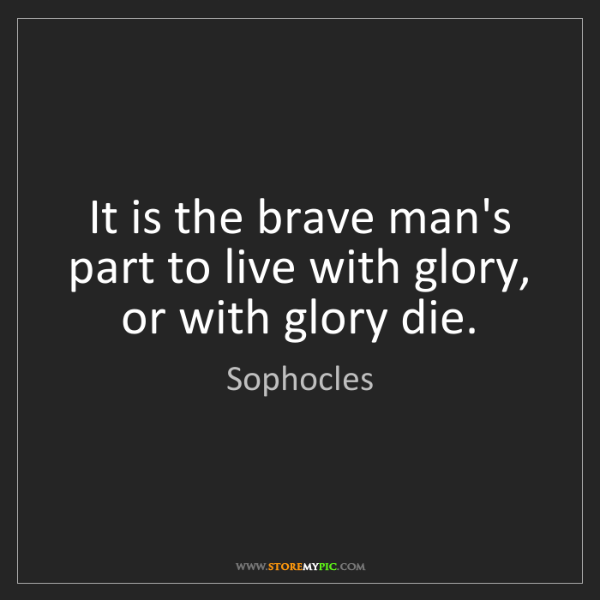 Sophocles: It is the brave man's part to live with glory, or with...