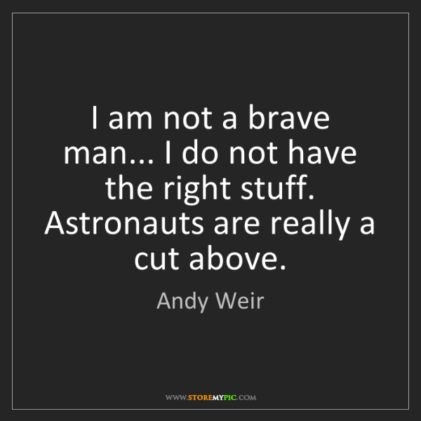 Andy Weir: I am not a brave man... I do not have the right stuff....