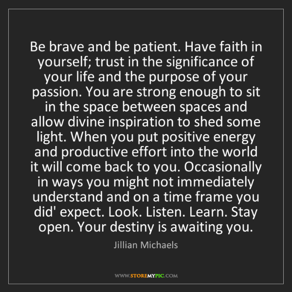 Jillian Michaels: Be brave and be patient. Have faith in yourself; trust...
