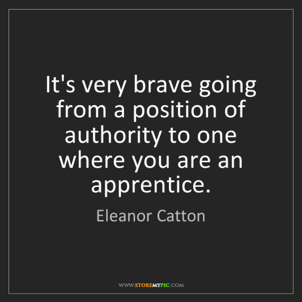 Eleanor Catton: It's very brave going from a position of authority to...
