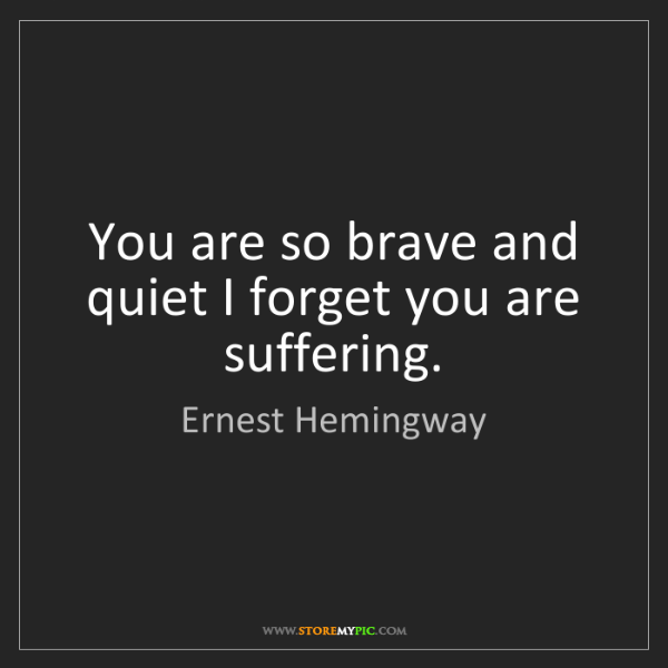 Ernest Hemingway: You are so brave and quiet I forget you are suffering.