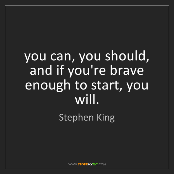 Stephen King: you can, you should, and if you're brave enough to start,...