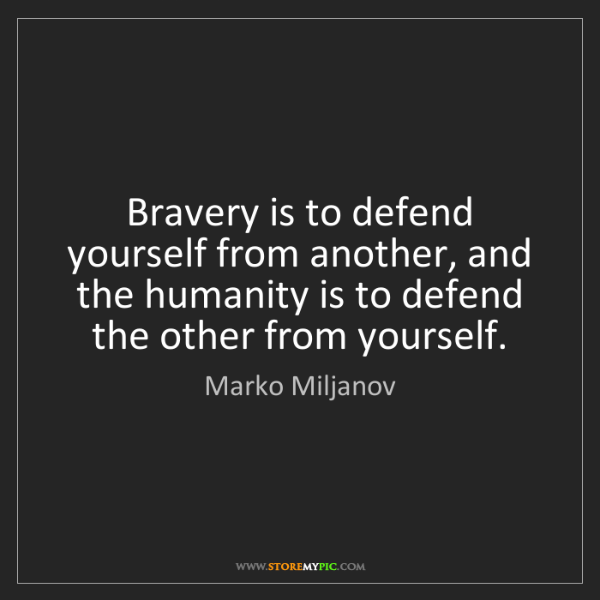 Marko Miljanov: Bravery is to defend yourself from another, and the humanity...