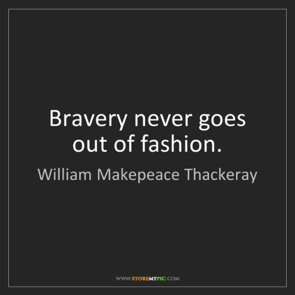 William Makepeace Thackeray: Bravery never goes out of fashion.