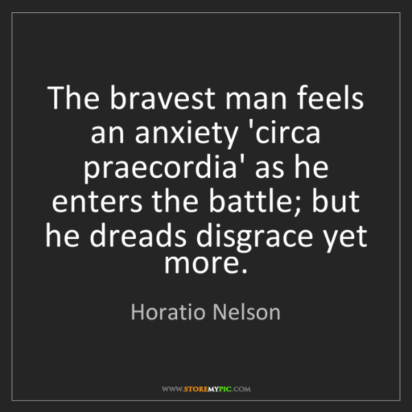 Horatio Nelson: The bravest man feels an anxiety 'circa praecordia' as...