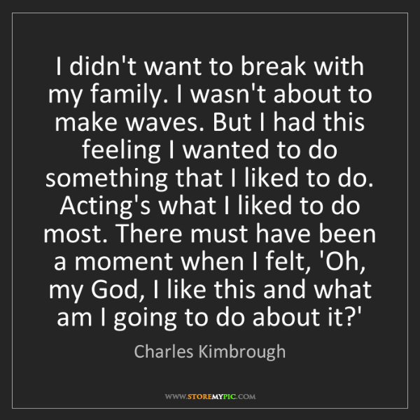 Charles Kimbrough: I didn't want to break with my family. I wasn't about...