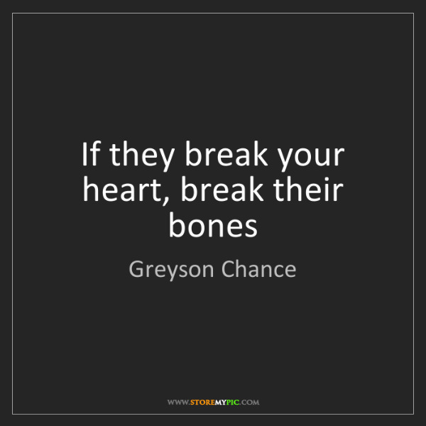 Greyson Chance: If they break your heart, break their bones