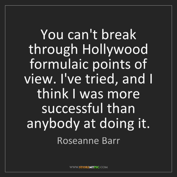 Roseanne Barr: You can't break through Hollywood formulaic points of...