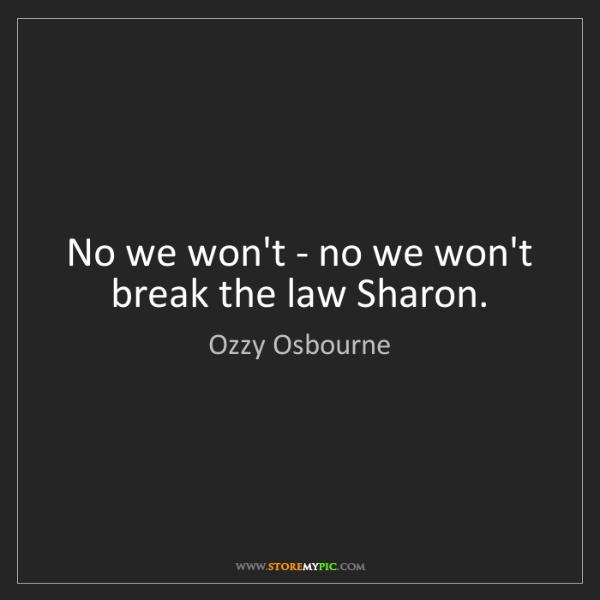 Ozzy Osbourne: No we won't - no we won't break the law Sharon.